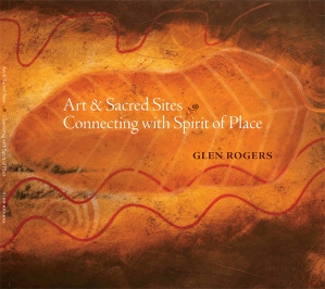 Art and Sacred Sites: Connecting with Spirit of Place, a book of my journeys and artwork